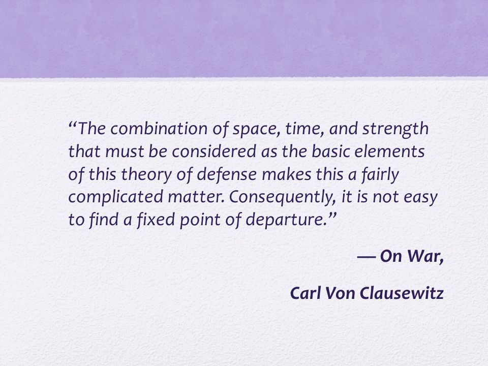 The combination of space, time, and strength that must be considered as the basic elements of this theory of defense makes this a fairly complicated matter.