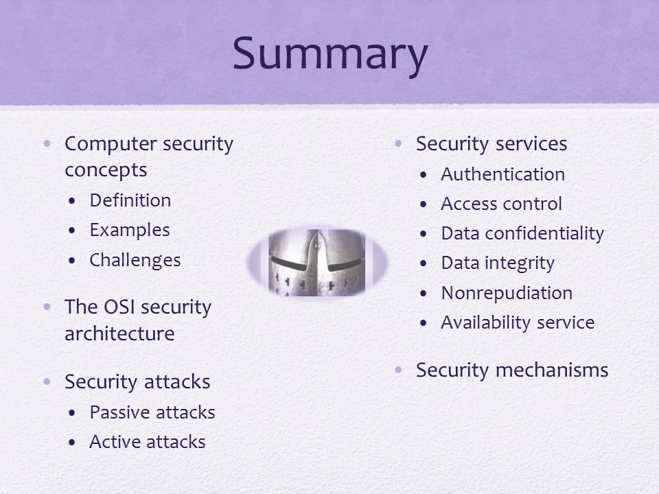 Summary Computer security concepts Definition Examples Challenges The OSI security architecture Security attacks Passive attacks Active attacks Security services Authentication Access control Data confidentiality Data integrity Nonrepudiation Availability service Security mechanisms