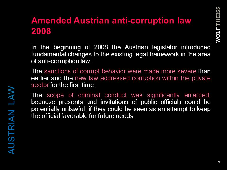 Amended Austrian anti-corruption law 2008 In the beginning of 2008 the Austrian legislator introduced fundamental changes to the existing legal framew