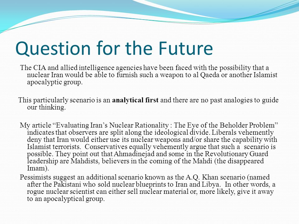 Question for the Future The CIA and allied intelligence agencies have been faced with the possibility that a nuclear Iran would be able to furnish such a weapon to al Qaeda or another Islamist apocalyptic group.