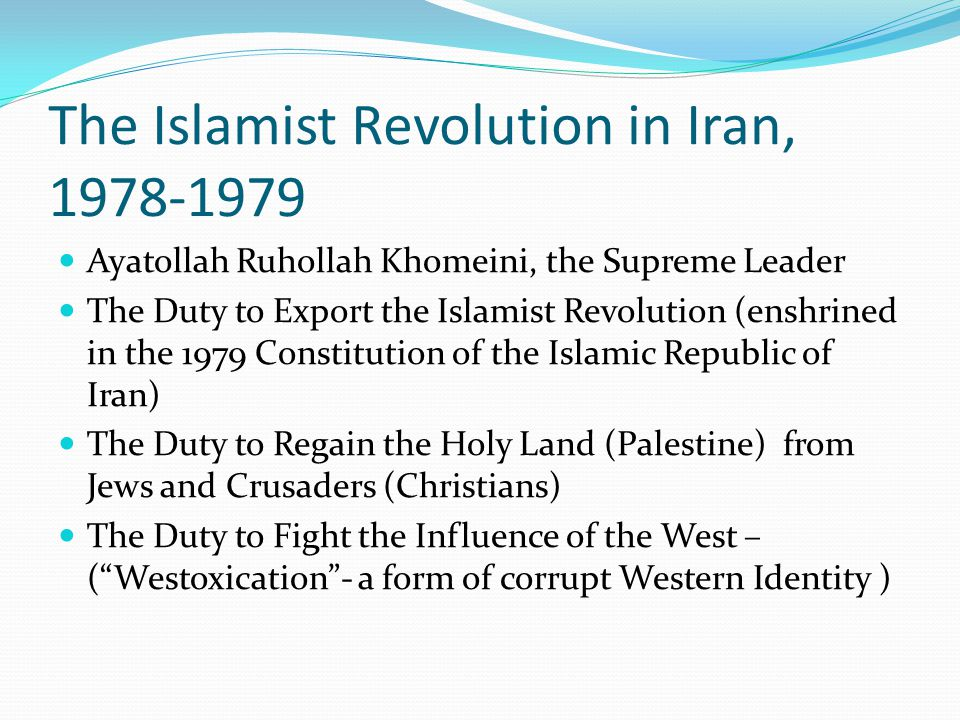 The Islamist Revolution in Iran, 1978-1979 Ayatollah Ruhollah Khomeini, the Supreme Leader The Duty to Export the Islamist Revolution (enshrined in the 1979 Constitution of the Islamic Republic of Iran) The Duty to Regain the Holy Land (Palestine) from Jews and Crusaders (Christians) The Duty to Fight the Influence of the West – ( Westoxication - a form of corrupt Western Identity )
