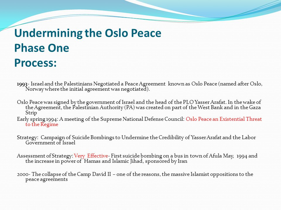 Undermining the Oslo Peace Phase One Process: 1993- Israel and the Palestinians Negotiated a Peace Agreement known as Oslo Peace (named after Oslo, Norway where the initial agreement was negotiated).