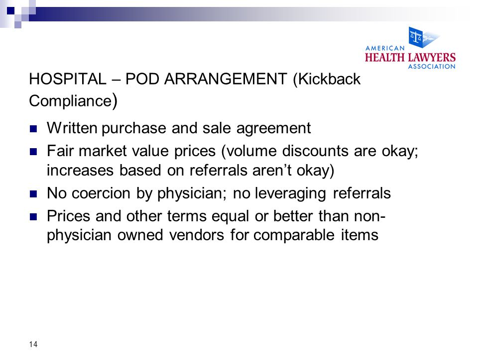 14 HOSPITAL – POD ARRANGEMENT (Kickback Compliance ) Written purchase and sale agreement Fair market value prices (volume discounts are okay; increases based on referrals aren't okay) No coercion by physician; no leveraging referrals Prices and other terms equal or better than non- physician owned vendors for comparable items