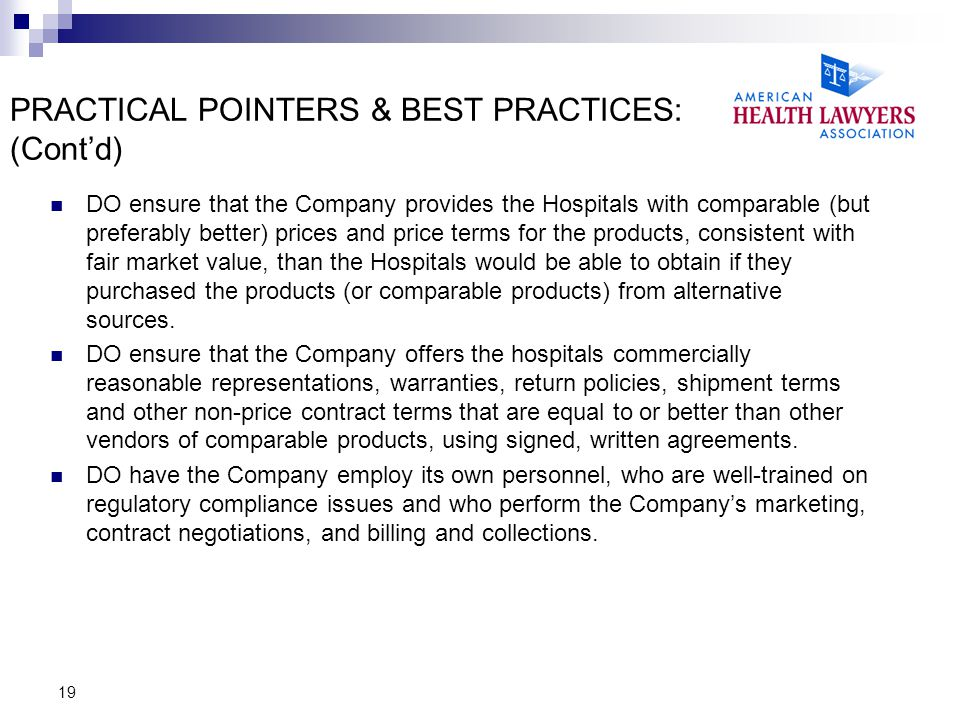 19 PRACTICAL POINTERS & BEST PRACTICES: (Cont'd) DO ensure that the Company provides the Hospitals with comparable (but preferably better) prices and price terms for the products, consistent with fair market value, than the Hospitals would be able to obtain if they purchased the products (or comparable products) from alternative sources.