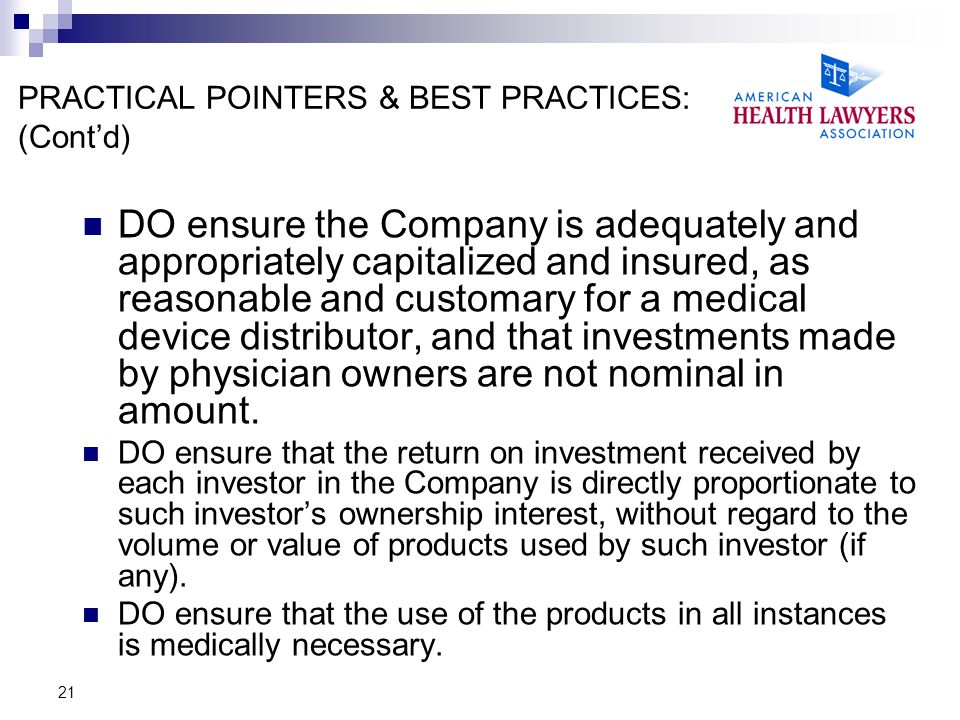 21 PRACTICAL POINTERS & BEST PRACTICES: (Cont'd) DO ensure the Company is adequately and appropriately capitalized and insured, as reasonable and customary for a medical device distributor, and that investments made by physician owners are not nominal in amount.