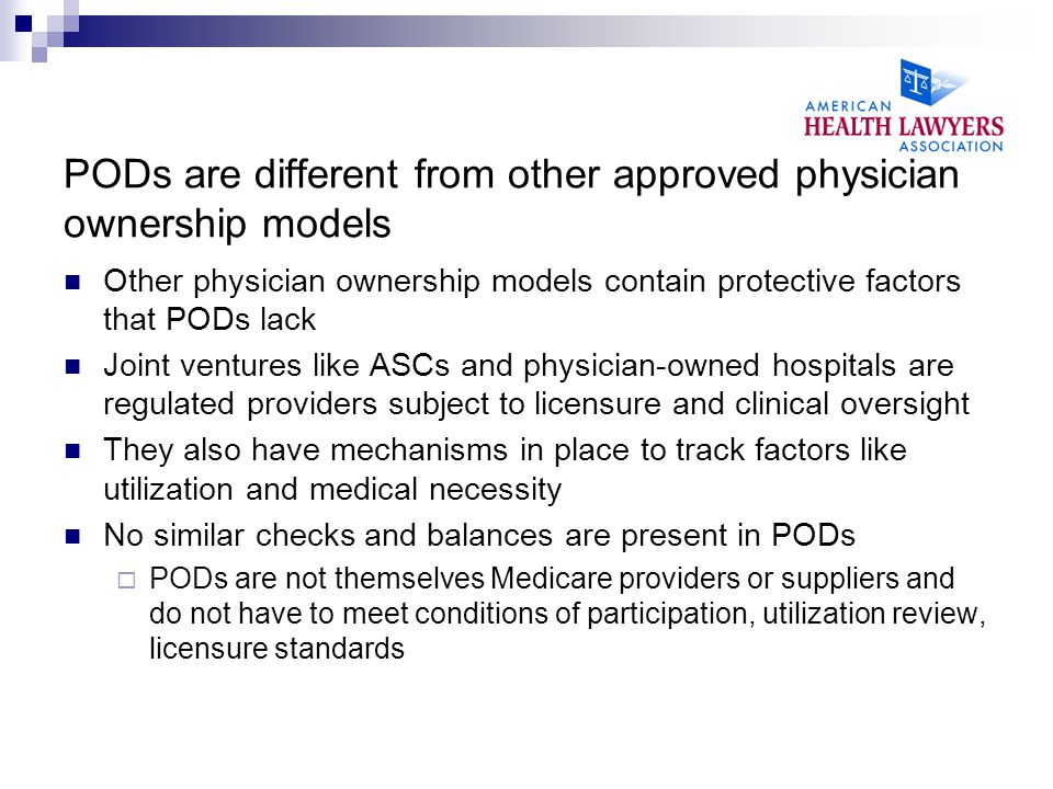 PODs are different from other approved physician ownership models Other physician ownership models contain protective factors that PODs lack Joint ventures like ASCs and physician-owned hospitals are regulated providers subject to licensure and clinical oversight They also have mechanisms in place to track factors like utilization and medical necessity No similar checks and balances are present in PODs  PODs are not themselves Medicare providers or suppliers and do not have to meet conditions of participation, utilization review, licensure standards