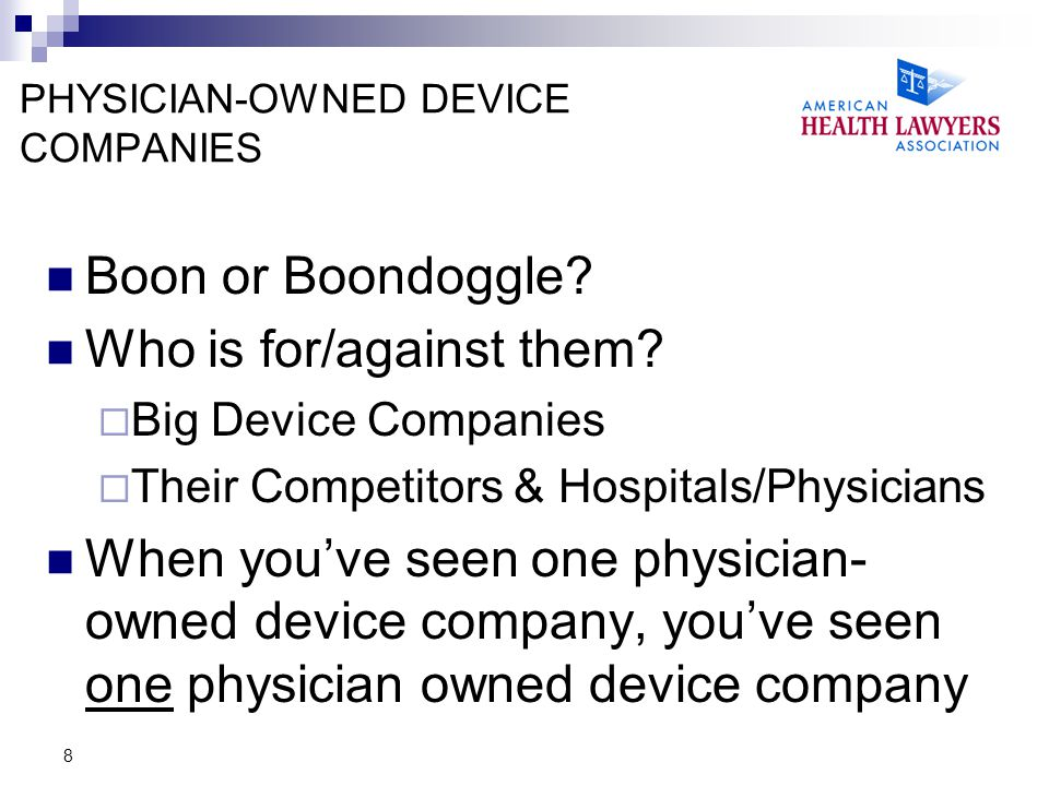9 PHYSICIAN-OWNED DEVICE COMPANIES: LEGAL LANDSCAPE Federal Anti-Kickback Statute Federal Physician Self-Referral Statute (the Stark law ) State Equivalents