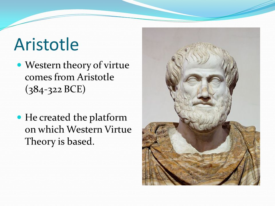 Aristotle Western theory of virtue comes from Aristotle (384-322 BCE) He created the platform on which Western Virtue Theory is based.
