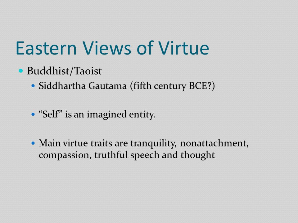 Eastern Views of Virtue Buddhist/Taoist Siddhartha Gautama (fifth century BCE ) Self is an imagined entity.