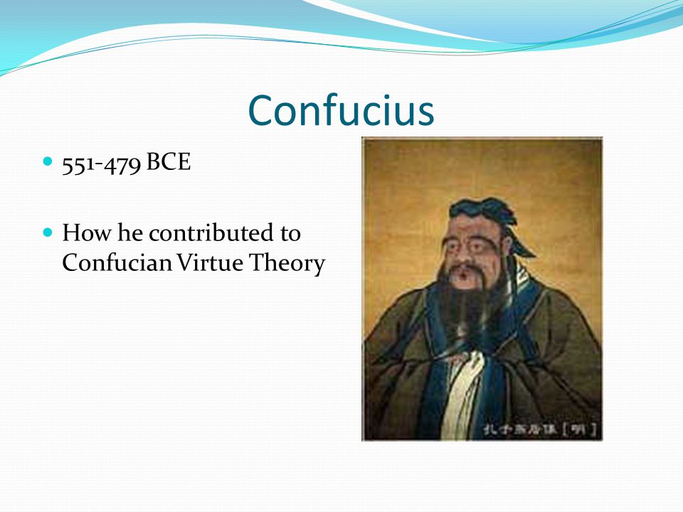 Confucius 551-479 BCE How he contributed to Confucian Virtue Theory