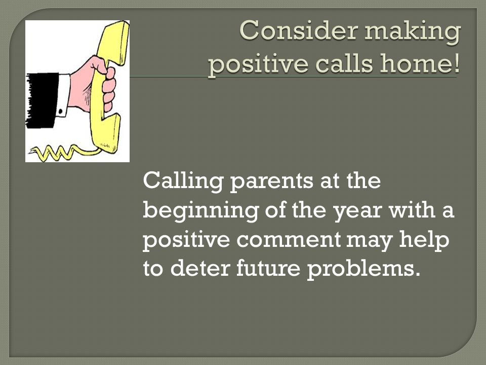 Calling parents at the beginning of the year with a positive comment may help to deter future problems.
