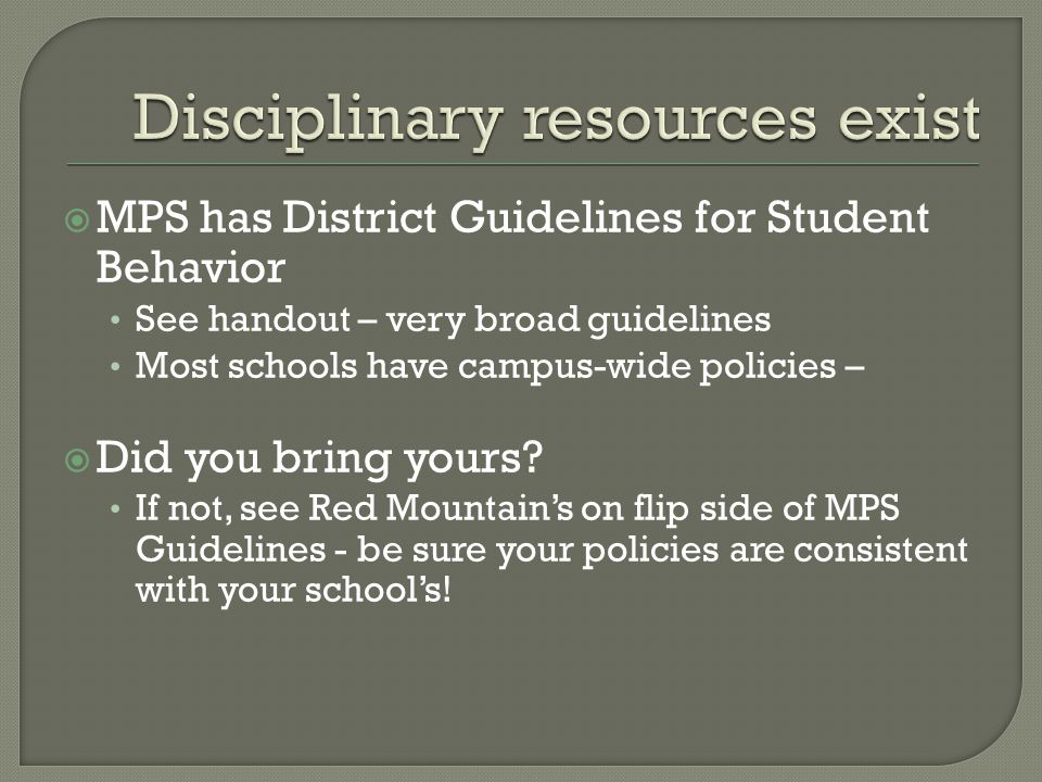 MPS has District Guidelines for Student Behavior See handout – very broad guidelines Most schools have campus-wide policies –  Did you bring yours.