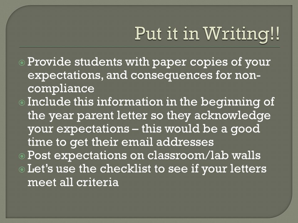  Provide students with paper copies of your expectations, and consequences for non- compliance  Include this information in the beginning of the year parent letter so they acknowledge your expectations – this would be a good time to get their email addresses  Post expectations on classroom/lab walls  Let's use the checklist to see if your letters meet all criteria