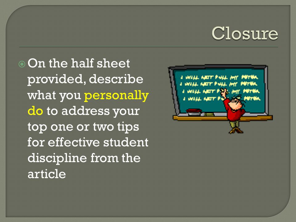  On the half sheet provided, describe what you personally do to address your top one or two tips for effective student discipline from the article