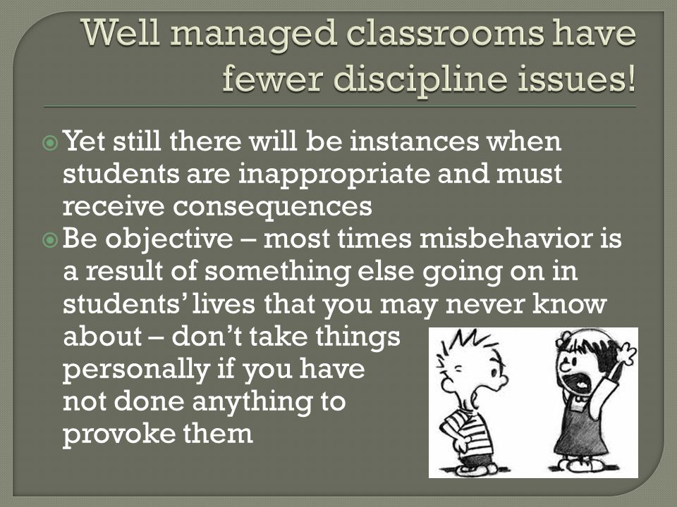  Yet still there will be instances when students are inappropriate and must receive consequences  Be objective – most times misbehavior is a result of something else going on in students' lives that you may never know about – don't take things personally if you have not done anything to provoke them