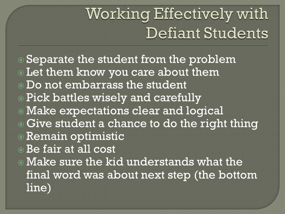  Separate the student from the problem  Let them know you care about them  Do not embarrass the student  Pick battles wisely and carefully  Make