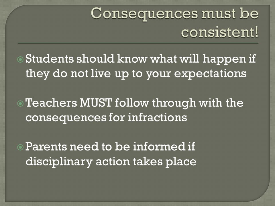  Students should know what will happen if they do not live up to your expectations  Teachers MUST follow through with the consequences for infractio
