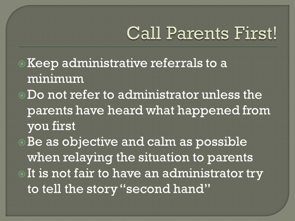  Keep administrative referrals to a minimum  Do not refer to administrator unless the parents have heard what happened from you first  Be as objective and calm as possible when relaying the situation to parents  It is not fair to have an administrator try to tell the story second hand