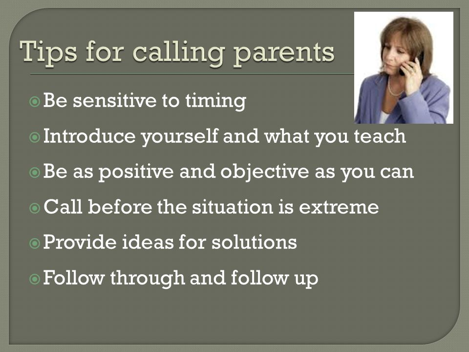  Be sensitive to timing  Introduce yourself and what you teach  Be as positive and objective as you can  Call before the situation is extreme  Provide ideas for solutions  Follow through and follow up