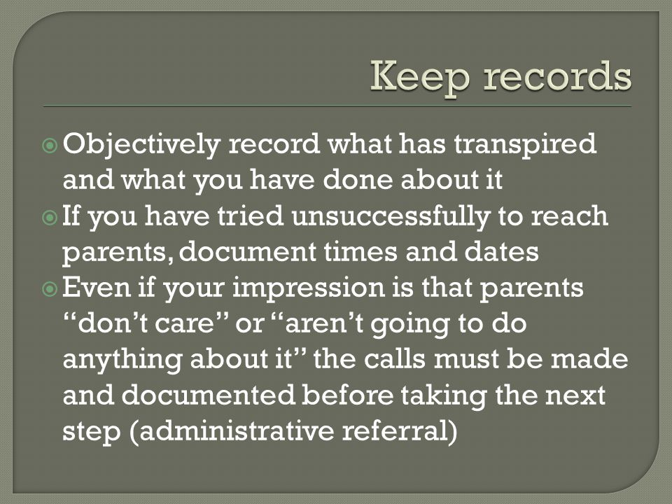  Objectively record what has transpired and what you have done about it  If you have tried unsuccessfully to reach parents, document times and dates  Even if your impression is that parents don't care or aren't going to do anything about it the calls must be made and documented before taking the next step (administrative referral)