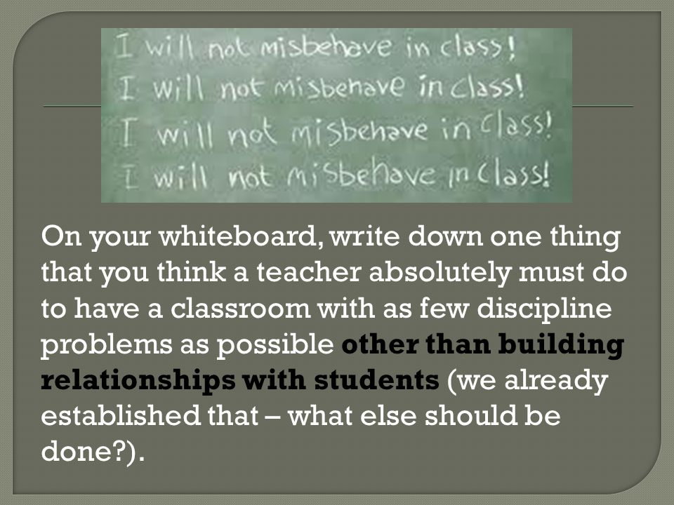 On your whiteboard, write down one thing that you think a teacher absolutely must do to have a classroom with as few discipline problems as possible other than building relationships with students (we already established that – what else should be done ).