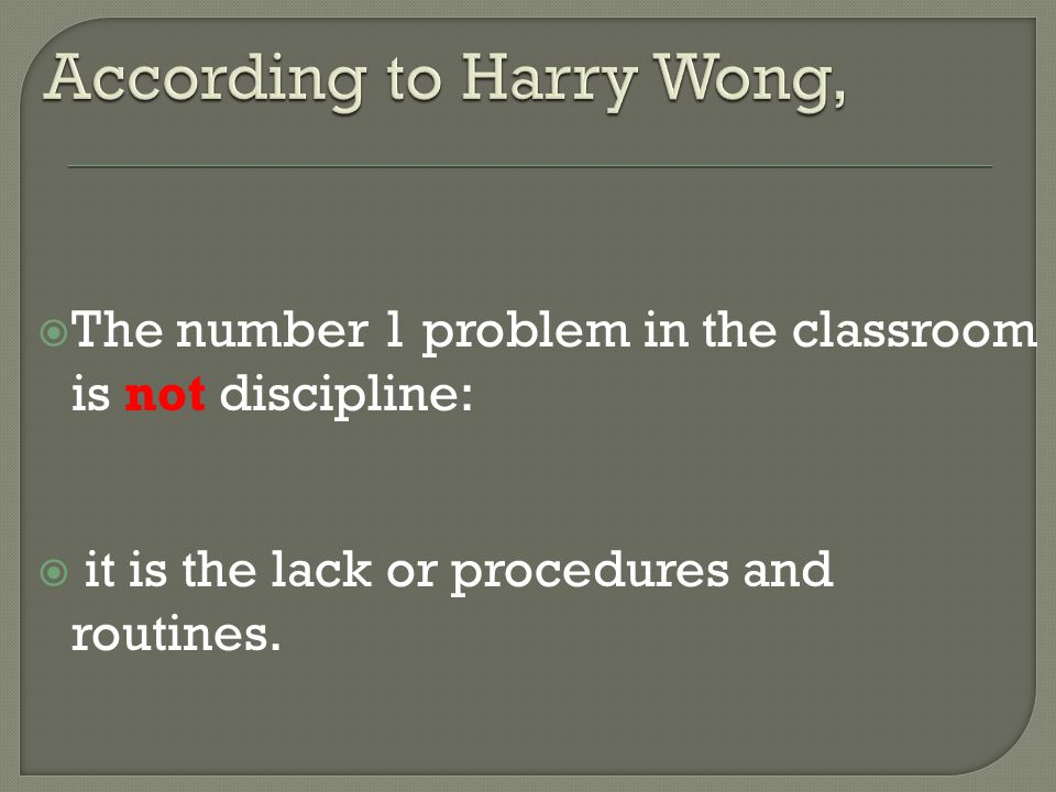  The number 1 problem in the classroom is not discipline:  it is the lack or procedures and routines.
