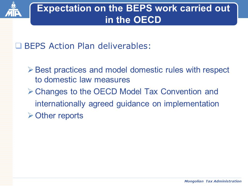 Mongolian Tax Administration  BEPS Action Plan deliverables:  Best practices and model domestic rules with respect to domestic law measures  Changes to the OECD Model Tax Convention and internationally agreed guidance on implementation  Other reports Expectation on the BEPS work carried out in the OECD
