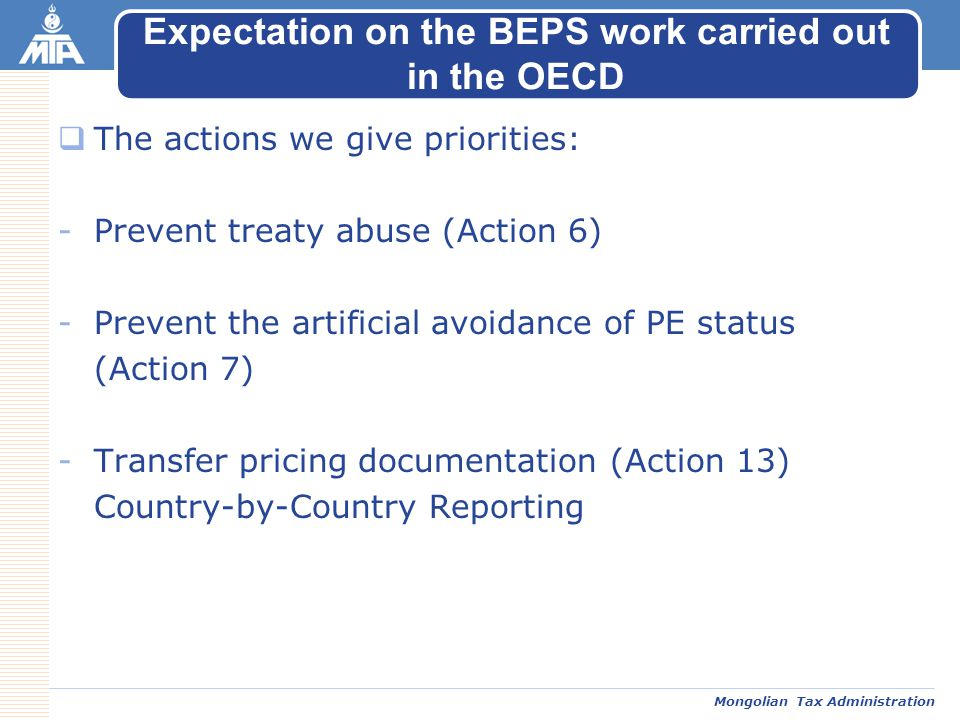 Mongolian Tax Administration  The actions we give priorities: -Prevent treaty abuse (Action 6) -Prevent the artificial avoidance of PE status (Action 7) -Transfer pricing documentation (Action 13) Country-by-Country Reporting Expectation on the BEPS work carried out in the OECD
