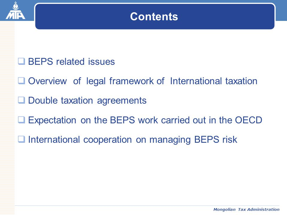 Mongolian Tax Administration  BEPS related issues  Overview of legal framework of International taxation  Double taxation agreements  Expectation on the BEPS work carried out in the OECD  International cooperation on managing BEPS risk Contents