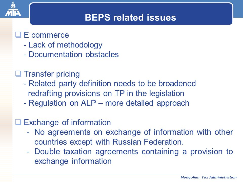 Mongolian Tax Administration  E commerce - Lack of methodology - Documentation obstacles  Transfer pricing - Related party definition needs to be broadened redrafting provisions on TP in the legislation - Regulation on ALP – more detailed approach  Exchange of information -No agreements on exchange of information with other countries except with Russian Federation.