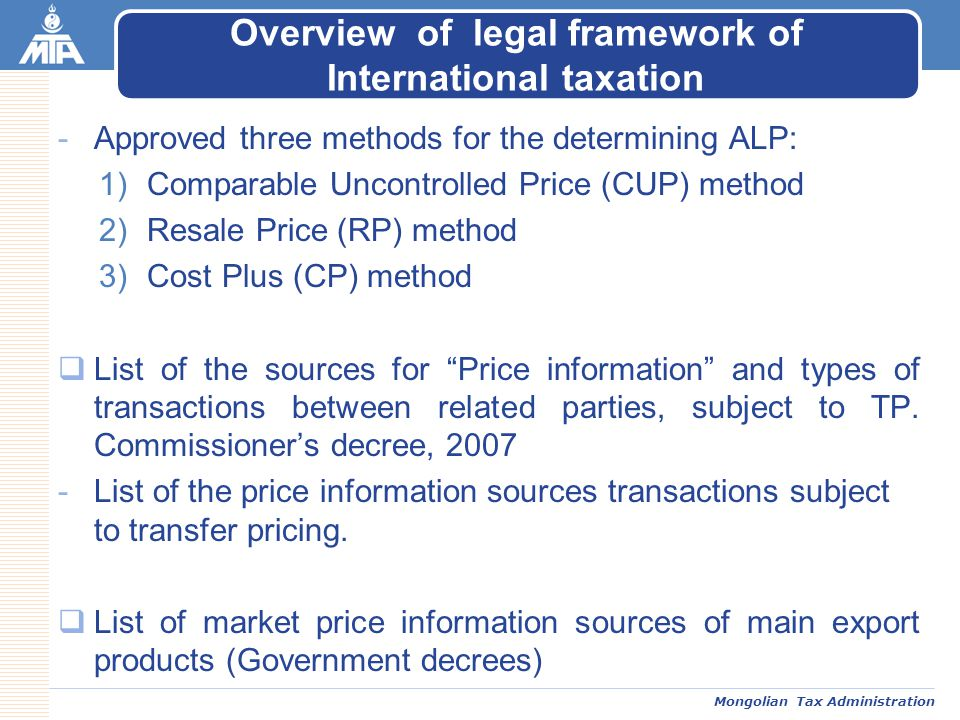 Mongolian Tax Administration -Approved three methods for the determining ALP: 1)Comparable Uncontrolled Price (CUP) method 2)Resale Price (RP) method 3)Cost Plus (CP) method  List of the sources for Price information and types of transactions between related parties, subject to TP.