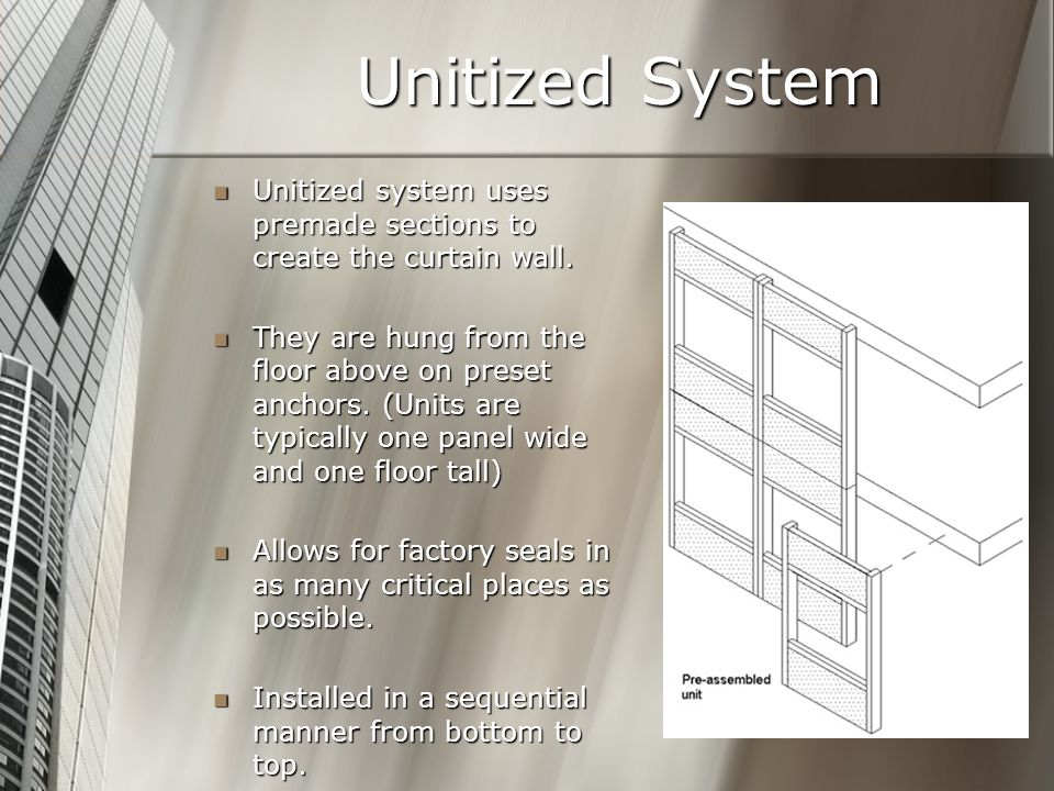 Unitized System Unitized system uses premade sections to create the curtain wall.
