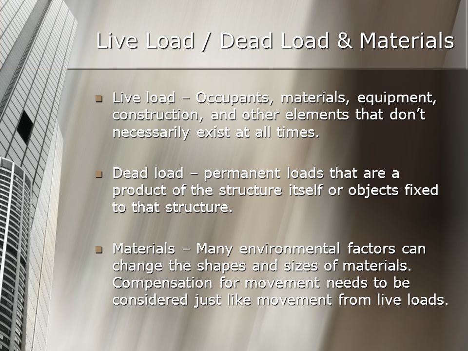 Live Load / Dead Load & Materials Live load – Occupants, materials, equipment, construction, and other elements that don't necessarily exist at all times.