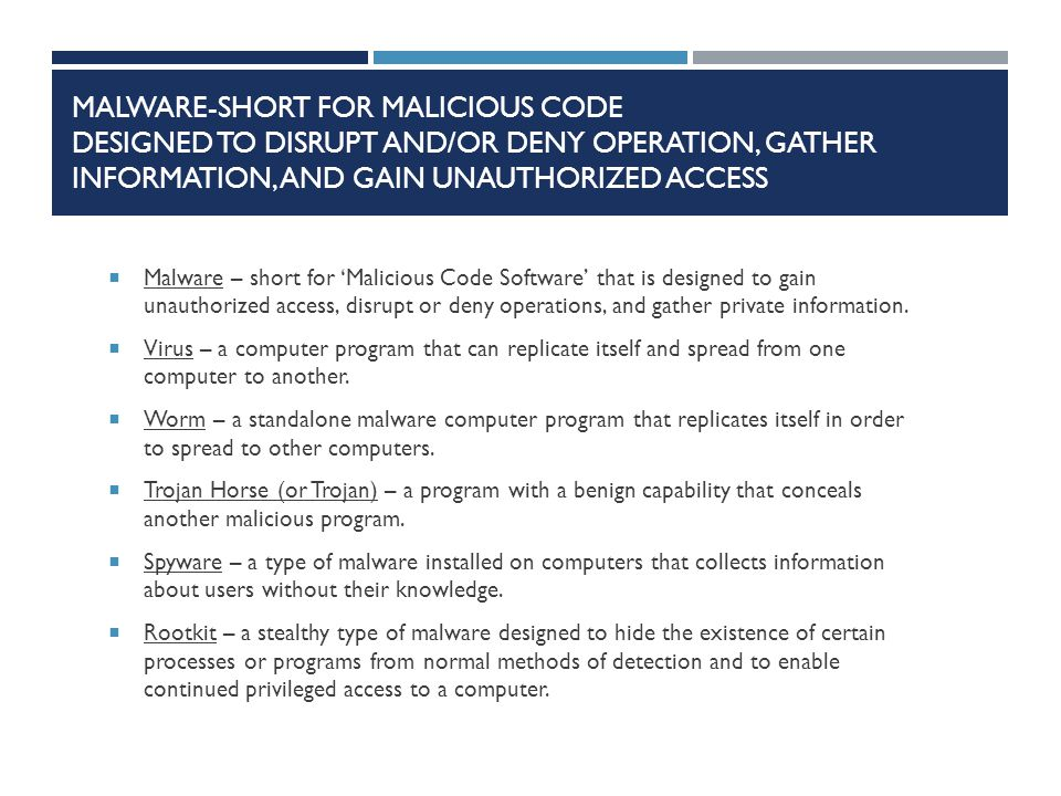 MALWARE-SHORT FOR MALICIOUS CODE DESIGNED TO DISRUPT AND/OR DENY OPERATION, GATHER INFORMATION, AND GAIN UNAUTHORIZED ACCESS  Malware – short for 'Malicious Code Software' that is designed to gain unauthorized access, disrupt or deny operations, and gather private information.