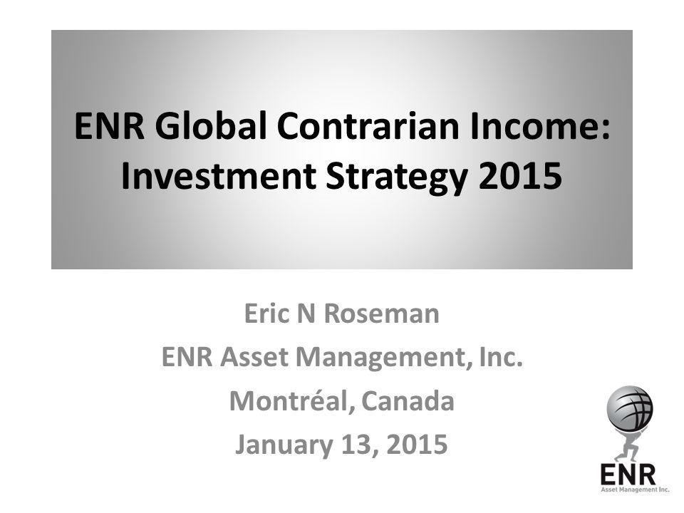 ENR Global Contrarian Income: Investment Strategy 2015 Eric N Roseman ENR Asset Management, Inc. Montréal, Canada January 13, 2015