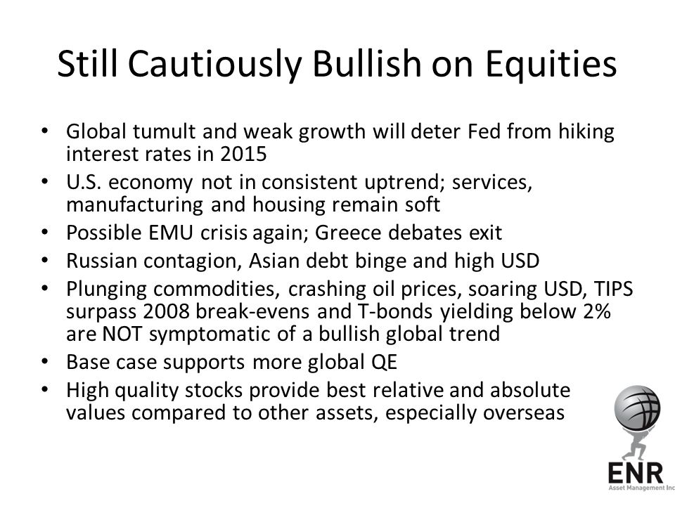 Still Cautiously Bullish on Equities Global tumult and weak growth will deter Fed from hiking interest rates in 2015 U.S. economy not in consistent up
