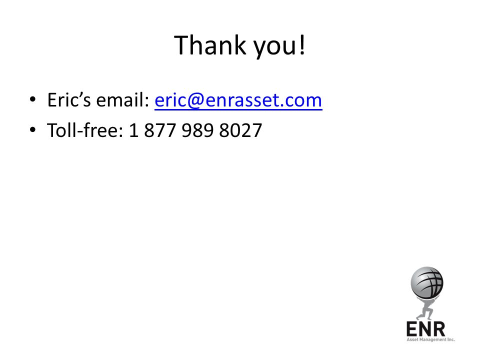 Thank you! Eric's email: eric@enrasset.comeric@enrasset.com Toll-free: 1 877 989 8027