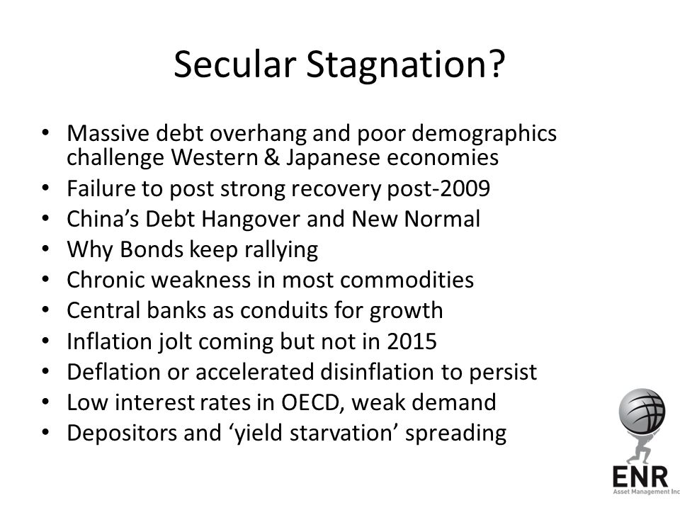 Secular Stagnation? Massive debt overhang and poor demographics challenge Western & Japanese economies Failure to post strong recovery post-2009 China