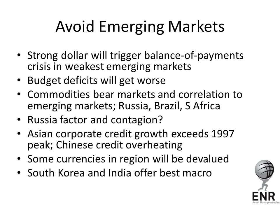 Avoid Emerging Markets Strong dollar will trigger balance-of-payments crisis in weakest emerging markets Budget deficits will get worse Commodities be