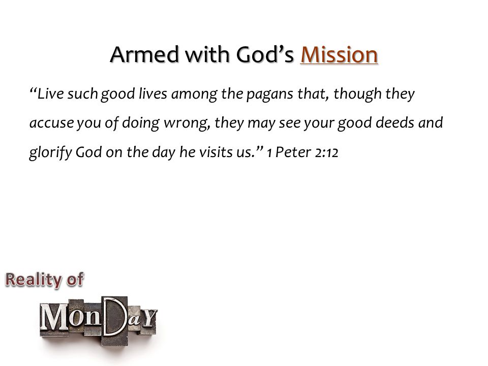 Armed with God's Mission Live such good lives among the pagans that, though they accuse you of doing wrong, they may see your good deeds and glorify God on the day he visits us. 1 Peter 2:12