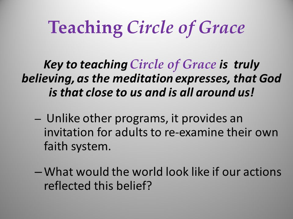 Teaching Circle of Grace Key to teaching Circle of Grace is truly believing, as the meditation expresses, that God is that close to us and is all around us.