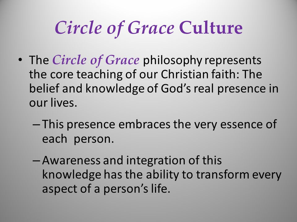 Circle of Grace Culture The Circle of Grace philosophy represents the core teaching of our Christian faith: The belief and knowledge of God's real presence in our lives.