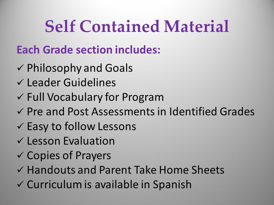 Self Contained Material Each Grade section includes: Philosophy and Goals Leader Guidelines Full Vocabulary for Program Pre and Post Assessments in Identified Grades Easy to follow Lessons Lesson Evaluation Copies of Prayers Handouts and Parent Take Home Sheets Curriculum is available in Spanish