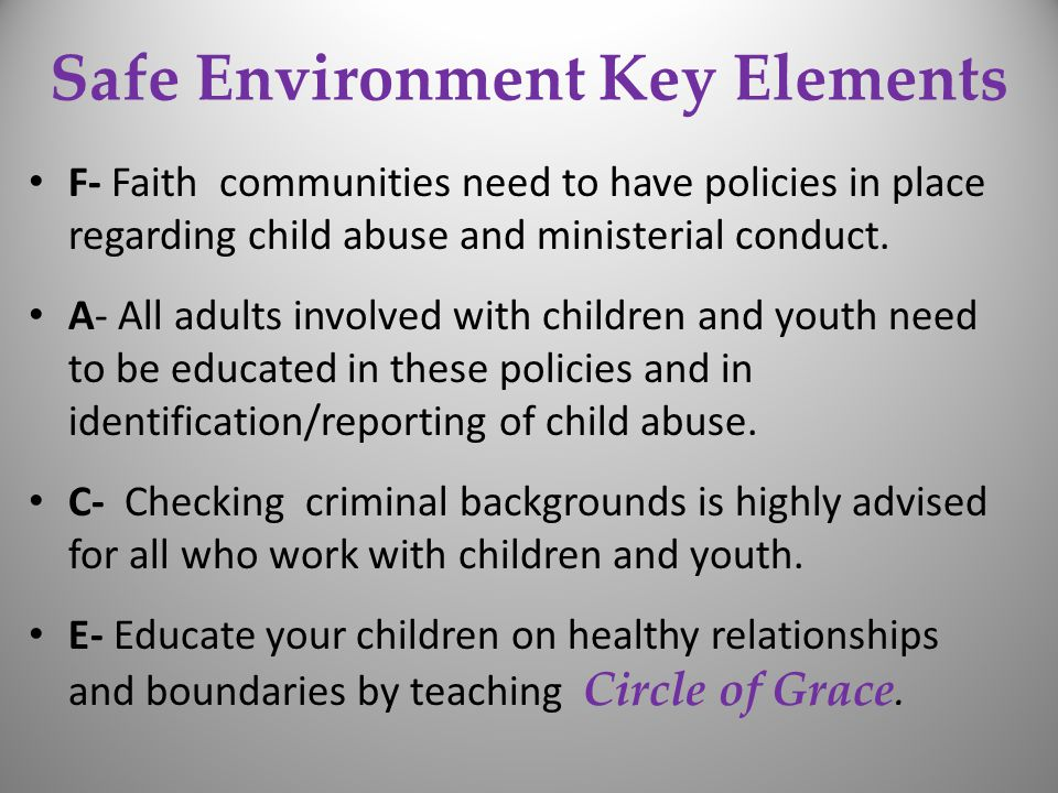 Safe Environment Key Elements F- Faith communities need to have policies in place regarding child abuse and ministerial conduct.