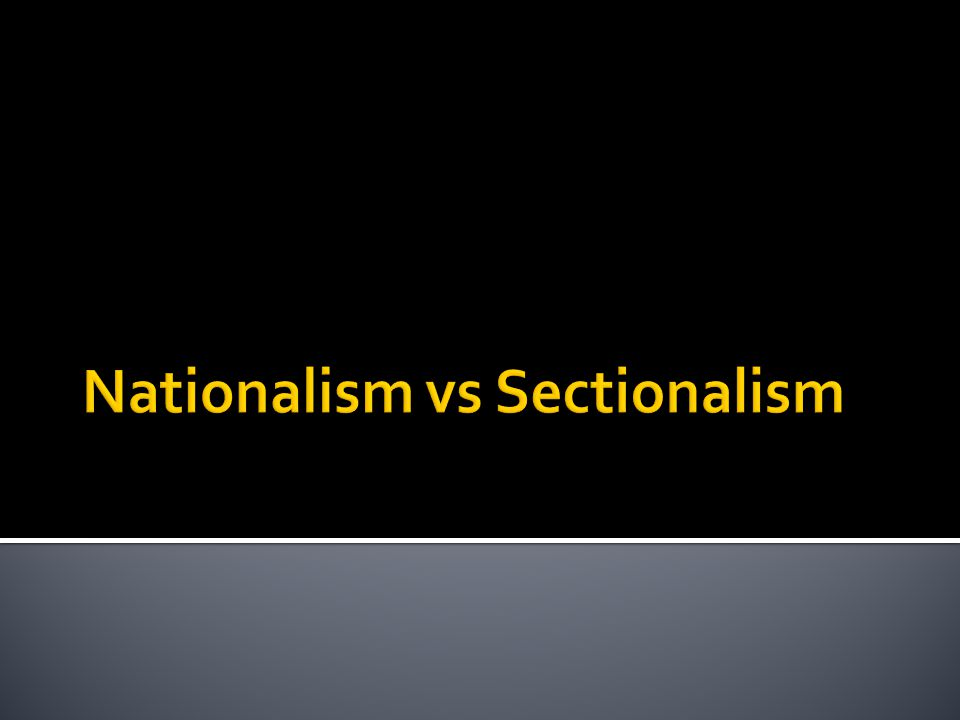  The belief that the interests of the nation as a whole are more important than regional interests or the interests of other countries  This spirit replaced the tendency toward Sectionalism- the belief that one's own region of the country is more important than the whole