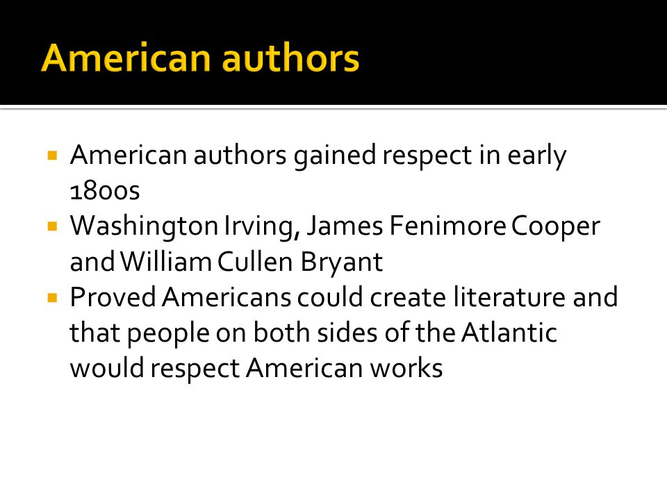  American authors gained respect in early 1800s  Washington Irving, James Fenimore Cooper and William Cullen Bryant  Proved Americans could create
