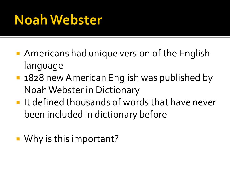  Americans had unique version of the English language  1828 new American English was published by Noah Webster in Dictionary  It defined thousands