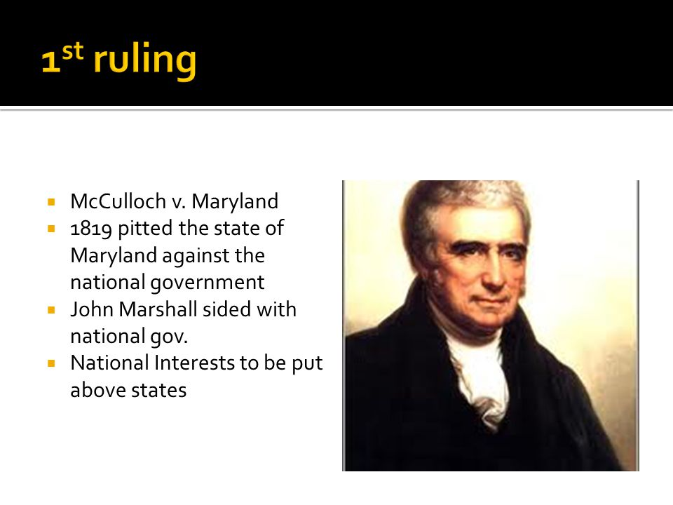  McCulloch v. Maryland  1819 pitted the state of Maryland against the national government  John Marshall sided with national gov.  National Intere