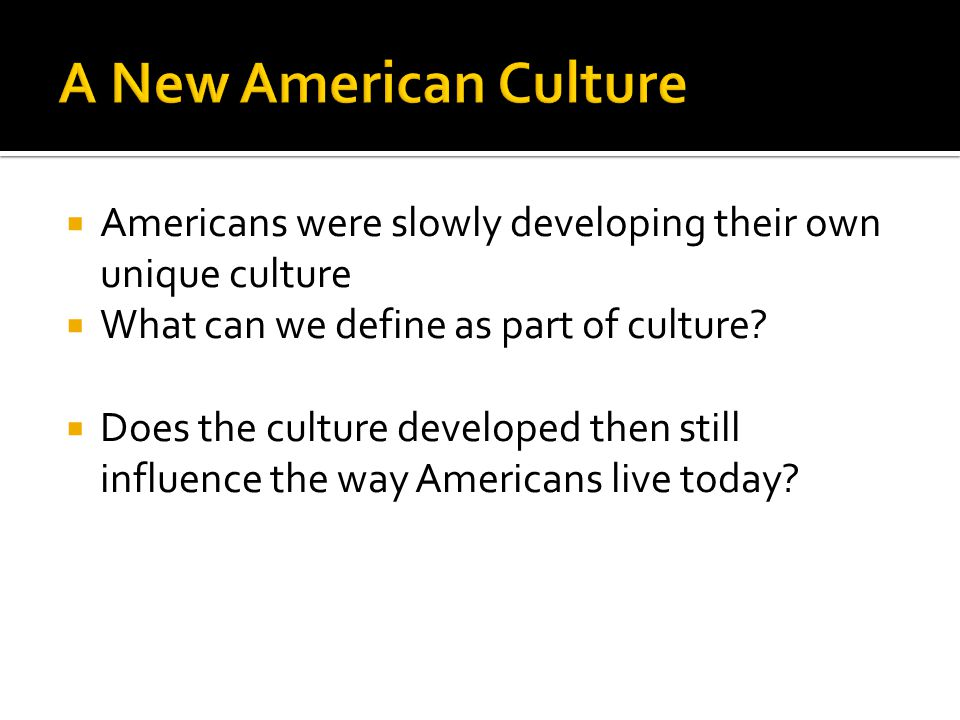  Americans were slowly developing their own unique culture  What can we define as part of culture?  Does the culture developed then still influence