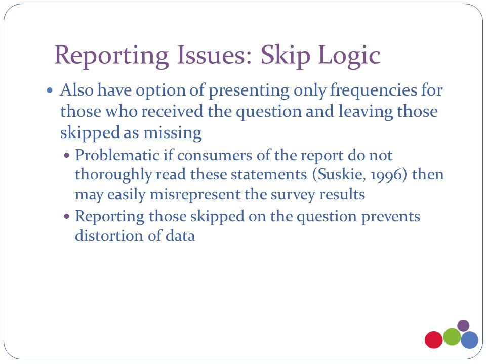 Reporting Issues: Skip Logic Also have option of presenting only frequencies for those who received the question and leaving those skipped as missing
